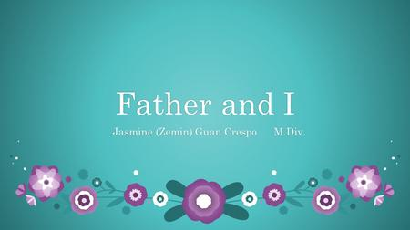 Father and IFather and I Jasmine (Zemin) Guan Crespo M.Div. Jasmine (Zemin) Guan Crespo M.Div.