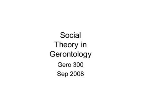 Social Theory in Gerontology Gero 300 Sep 2008. Theory The construction of explicit explanations in accounting for empirical findings. A review of causal.