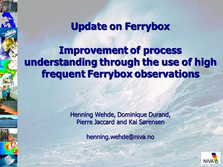Update on Ferrybox Improvement of process understanding through the use of high frequent Ferrybox observations Henning Wehde, Dominique Durand, Pierre.