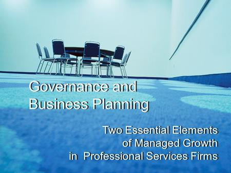 Governance and Business Planning Two Essential Elements of Managed Growth in Professional Services Firms Governance and Business Planning Two Essential.