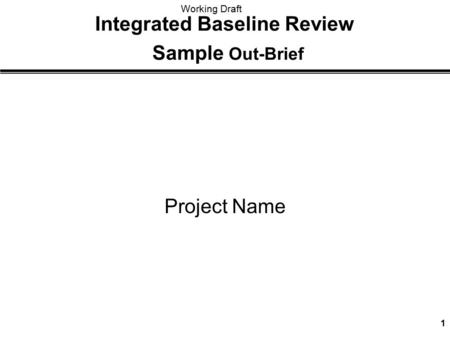 Working Draft 1 Integrated Baseline Review Sample Out-Brief Project Name.