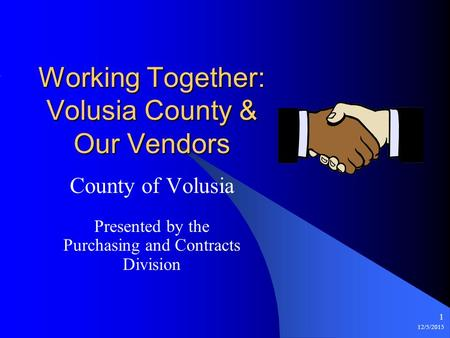 12/5/2015 1 Working Together: Volusia County & Our Vendors County of Volusia Presented by the Purchasing and Contracts Division.