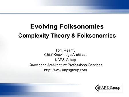 Evolving Folksonomies Complexity Theory & Folksonomies Tom Reamy Chief Knowledge Architect KAPS Group Knowledge Architecture Professional Services