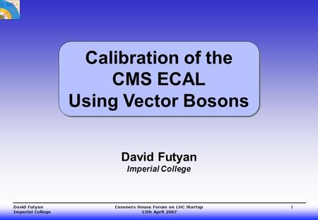 Coseners House Forum on LHC Startup 13th April 2007 David Futyan Imperial College 1 David Futyan Imperial College Calibration of the CMS ECAL Using Vector.