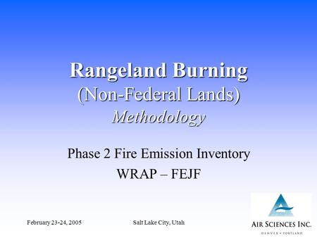 February 23-24, 2005Salt Lake City, Utah1 Rangeland Burning (Non-Federal Lands) Methodology Phase 2 Fire Emission Inventory WRAP – FEJF.