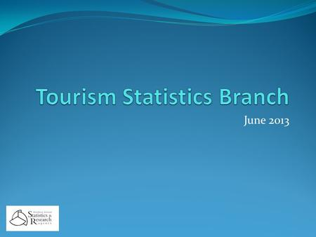 June 2013. Tourism Statistics Branch Purpose and Current Complement Collect, produce & publish all official tourism statistics for NI and input to EU,