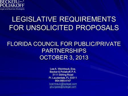 LEGISLATIVE REQUIREMENTS FOR UNSOLICITED PROPOSALS FLORIDA COUNCIL FOR PUBLIC/PRIVATE PARTNERSHIPS OCTOBER 3, 2013 Lee A. Weintraub, Esq. Becker & Poliakoff,
