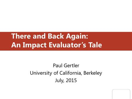 There and Back Again: An Impact Evaluator's Tale Paul Gertler University of California, Berkeley July, 2015.