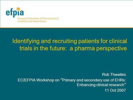 "Identifying and recruiting patients for clinical trials in the future: a pharma perspective Rob Thwaites EC/EFPIA Workshop on "" Primary and secondary use."