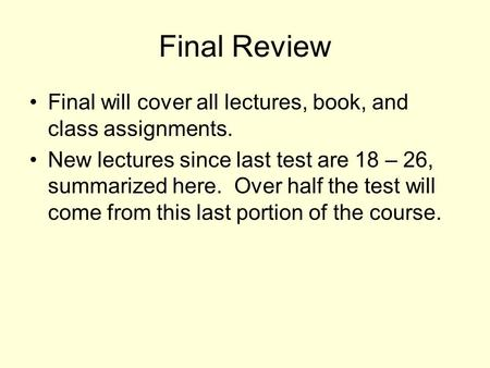 Final Review Final will cover all lectures, book, and class assignments. New lectures since last test are 18 – 26, summarized here. Over half the test.
