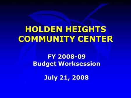 HOLDEN HEIGHTS COMMUNITY CENTER FY 2008-09 Budget Worksession July 21, 2008.