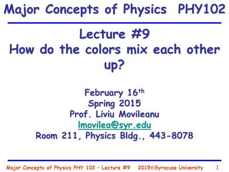 Major Concepts of Physics PHY 102 – Lecture #9 1 2015  Syracuse University Lecture #9 How do the colors mix each other up? February 16 th Spring 2015.