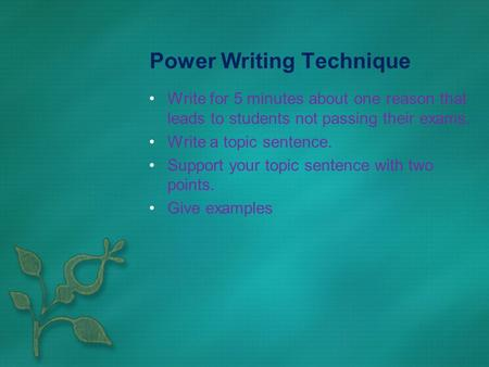 Power Writing Technique Write for 5 minutes about one reason that leads to students not passing their exams. Write a topic sentence. Support your topic.
