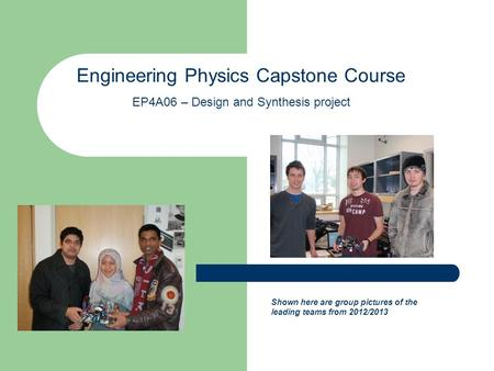 Engineering Physics Capstone Course EP4A06 – Design and Synthesis project Shown here are group pictures of the leading teams from 2012/2013.