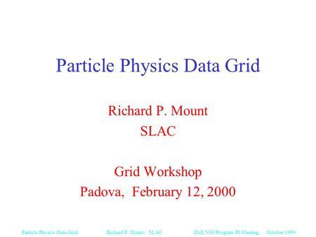 DoE NGI Program PI Meeting, October 1999Particle Physics Data Grid Richard P. Mount, SLAC Particle Physics Data Grid Richard P. Mount SLAC Grid Workshop.