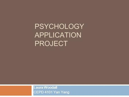 PSYCHOLOGY APPLICATION PROJECT Laura Woodall CEPD 4101 Yan Yang.