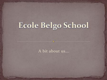 A bit about us…. Ecole Belgo School was opened in 1970. After 16 years it was closed in 1986, but continued to function as a private school. In 1990,