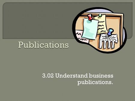 3.02 Understand business publications.  The type of publication depends upon the Purpose of the communication and the Characteristics of the Target.