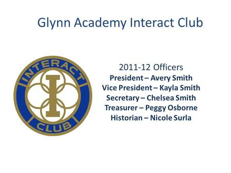Glynn Academy Interact Club 2011-12 Officers President – Avery Smith Vice President – Kayla Smith Secretary – Chelsea Smith Treasurer – Peggy Osborne Historian.
