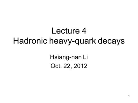 Lecture 4 Hadronic heavy-quark decays Hsiang-nan Li Oct. 22, 2012 1.