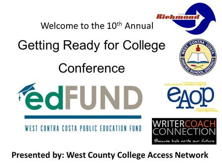 Welcome to the 10 th Annual Presented by: West County College Access Network Getting Ready for College Conference.