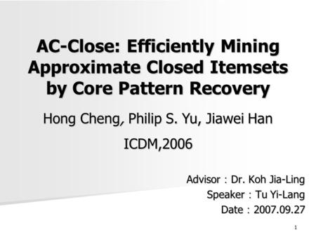 1 AC-Close: Efficiently Mining Approximate Closed Itemsets by Core Pattern Recovery Advisor : Dr. Koh Jia-Ling Speaker : Tu Yi-Lang Date : 2007.09.27 Hong.