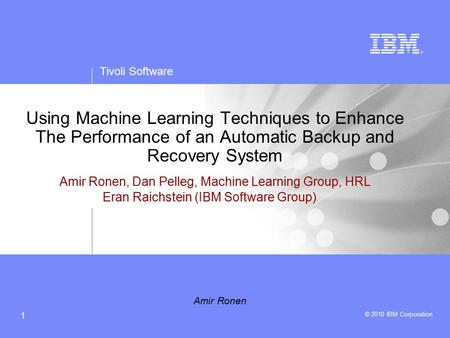 Tivoli Software © 2010 IBM Corporation 1 Using Machine Learning Techniques to Enhance The Performance of an Automatic Backup and Recovery System Amir Ronen,