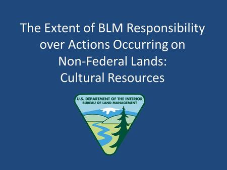 The Extent of BLM Responsibility over Actions Occurring on Non-Federal Lands: Cultural Resources.