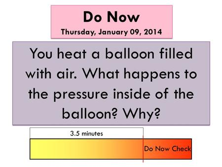 Do Now Thursday, January 09, 2014 Do Now Thursday, January 09, 2014 You heat a balloon filled with air. What happens to the pressure inside of the balloon?