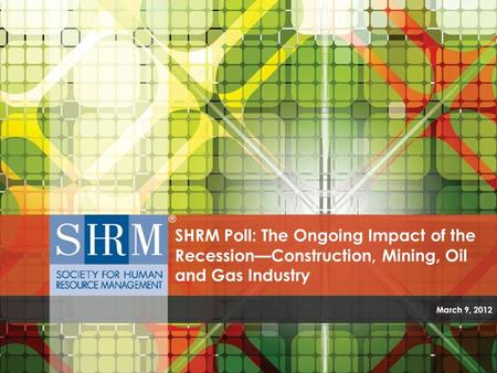 SHRM Poll: The Ongoing Impact of the Recession—Construction, Mining, Oil and Gas Industry March 9, 2012.