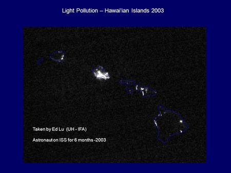 Taken by Ed Lu (UH - IFA) Astronaut on ISS for 6 months -2003 Light Pollution – Hawai'ian Islands 2003.