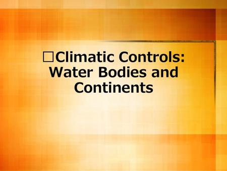 Climatic Controls: Water Bodies and Continents. How are water bodies and land masses connected? Water bodies provide sources of moisture for the land.