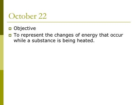 October 22  Objective  To represent the changes of energy that occur while a substance is being heated.