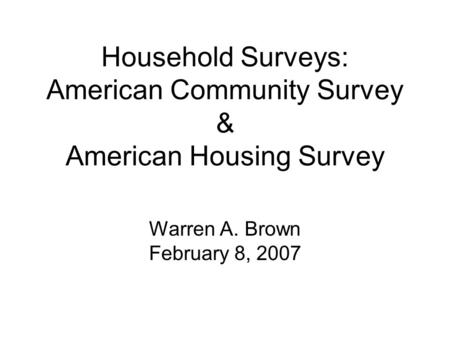 Household Surveys: American Community Survey & American Housing Survey Warren A. Brown February 8, 2007.