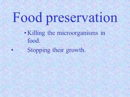 Food preservation Killing the microorganisms in food. Stopping their growth.