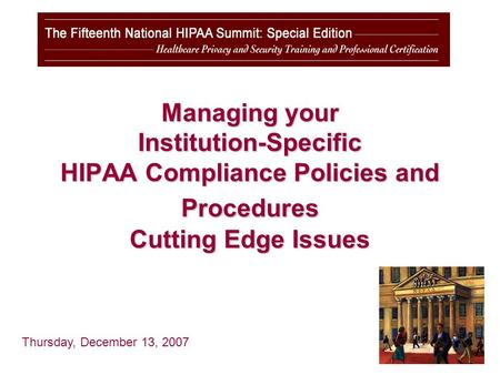 Managing your Institution-Specific HIPAA Compliance Policies and Procedures Cutting Edge Issues Thursday, December 13, 2007.