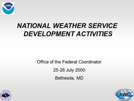 NATIONAL WEATHER SERVICE DEVELOPMENT ACTIVITIES Office of the Federal Coordinator 25-26 July 2000 Bethesda, MD.