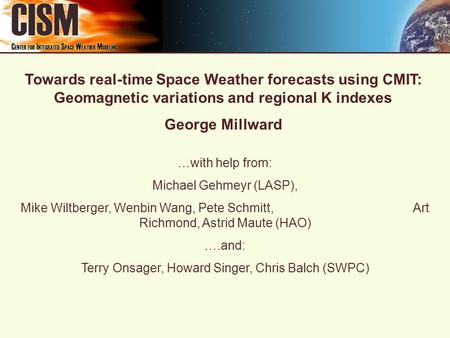 Towards real-time Space Weather forecasts using CMIT: Geomagnetic variations and regional K indexes George Millward …with help from: Michael Gehmeyr (LASP),