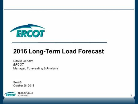 ERCOT PUBLIC 10/28/2015 1 2016 Long-Term Load Forecast Calvin Opheim ERCOT Manager, Forecasting & Analysis SAWG October 28, 2015.