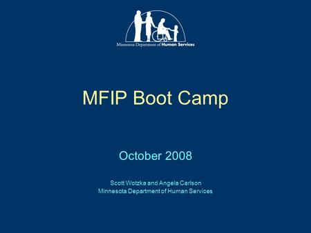 MFIP Boot Camp October 2008 Scott Wotzka and Angela Carlson Minnesota Department of Human Services.