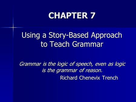 CHAPTER 7 Using a Story-Based Approach to Teach Grammar Grammar is the logic of speech, even as logic is the grammar of reason. Richard Chenevix Trench.
