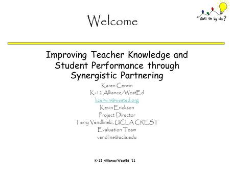 K-12 Alliance/WestEd '11 Improving Teacher Knowledge and Student Performance through Synergistic Partnering Karen Cerwin K-12 Alliance/WestEd