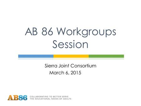Sierra Joint Consortium March 6, 2015 AB 86 Workgroups Session.