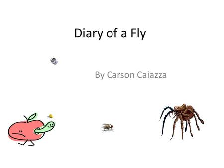Diary of a Fly By Carson Caiazza. June 18 Today I flew home from my new school. But it rained and my wings got wet. So I walked. Mom decided she would.