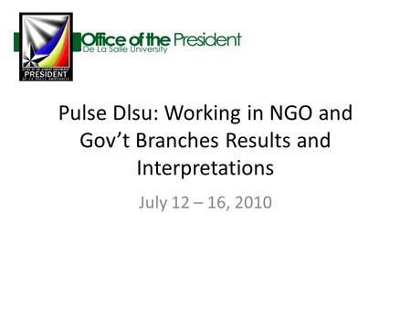 Pulse Dlsu: Working in NGO and Gov't Branches Results and Interpretations July 12 – 16, 2010.