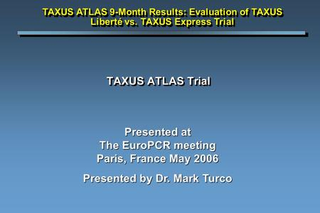 TAXUS ATLAS Trial Presented at The EuroPCR meeting Paris, France May 2006 Presented by Dr. Mark Turco TAXUS ATLAS 9-Month Results: Evaluation of TAXUS.
