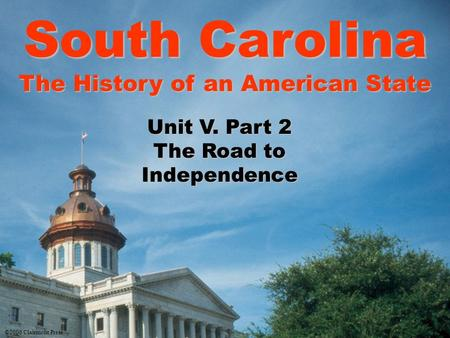 South Carolina The History of an American State Unit V. Part 2 The Road to Independence ©2006 Clairmont Press.