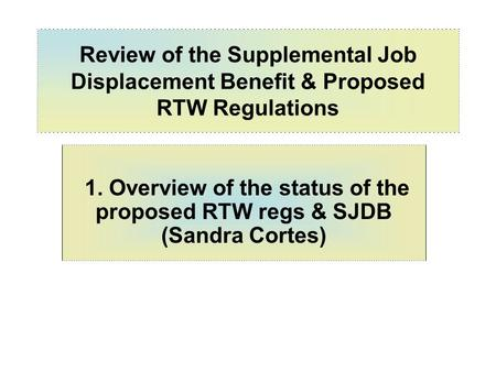 Review of the Supplemental Job Displacement Benefit & Proposed RTW Regulations 1. Overview of the status of the proposed RTW regs & SJDB (Sandra Cortes)