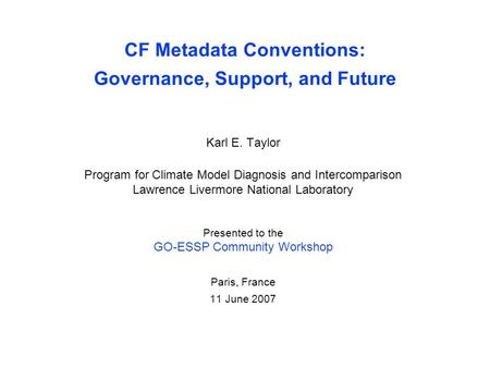CF Metadata Conventions: Governance, Support, and Future Karl E. Taylor Program for Climate Model Diagnosis and Intercomparison Lawrence Livermore National.