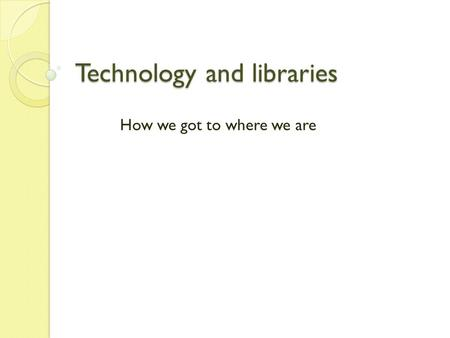 Technology and libraries How we got to where we are.